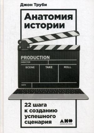Анатомия истории: 22 шага к созданию успешного сценария. 2-е изд