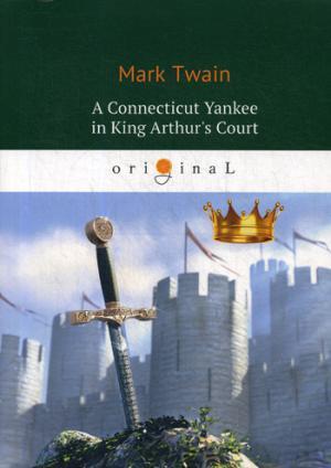 A Connecticut Yankee in King Arthur's Court = Янки из Коннектикута при дворе короля Артура: роман на англ.яз