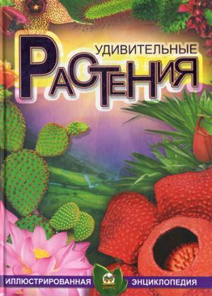 Удивительные растения. Иллюстрированная энциклопедия