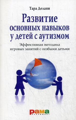 Развитие основных навыков у детей с аутизмом: Эффективная методика игровых занятий с особыми детьми. 3-е изд