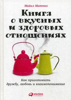 Книга о вкусных и здоровых отношениях: Как приготовить дружбу, любовь и взаимопонимание. 2-е изд