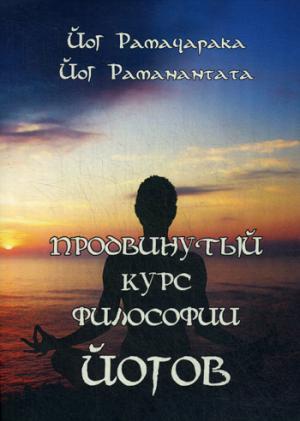 Продвинутый курс Философии Йогов. Двенадцать Уроков Йогической Философии и Восточного Оккультизма