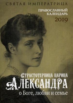 Святая императрица: страстотерпица царица Александра о Боге, любви и семье: православный календарь 2019