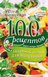 100 рецептов салатной диеты для похудания. Вкусно, полезно, душевно, целебно