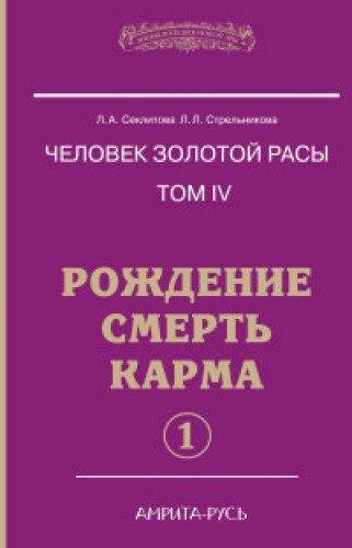 Человек золотой расы. Кн.4. Ч.1. 5-е изд. Рождение. Смерть. Карма
