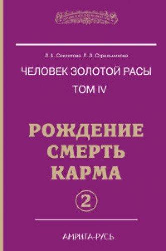 Человек золотой расы. Кн.4. Ч.2. 5-е изд. Рождение. Смерть. Карма