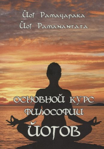 Основной курс Философии йогов. Четырнадцать Уроков Йогической Философии и Восточного Оккультизма