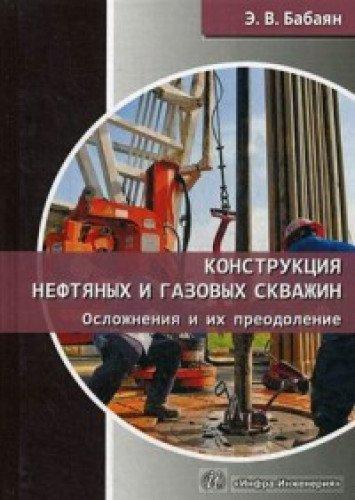 Конструкция нефтяных и газовых скважин. Осложнения и их преодоление: Учебное пособие