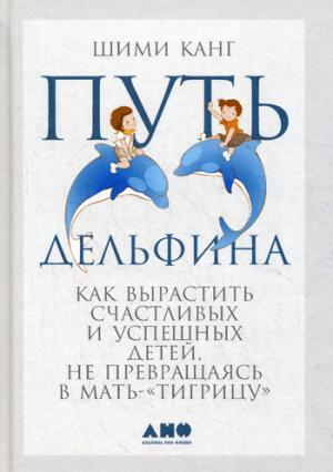 Путь дельфина: Как вырастить счастливых и успешных детей не превращаясь в мать-тигрицу. 2-е изд