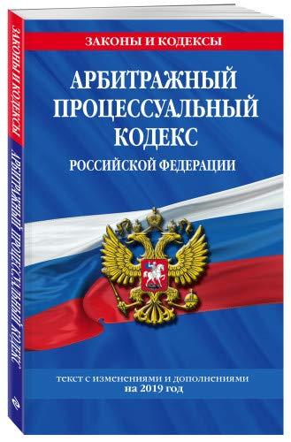 Арбитражный процессуальный кодекс Российской Федерации: текст с изм. и доп. на 2019 год